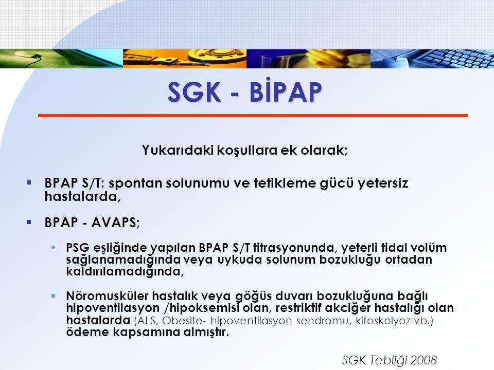 SGK - BİPAP Yukarıdaki koşullara ek olarak;  BPAP S/T: spontan solunumu ve tetikleme gücü yetersiz hastalarda,  BPAP - AVAPS;  PSG eşliğinde yapıla