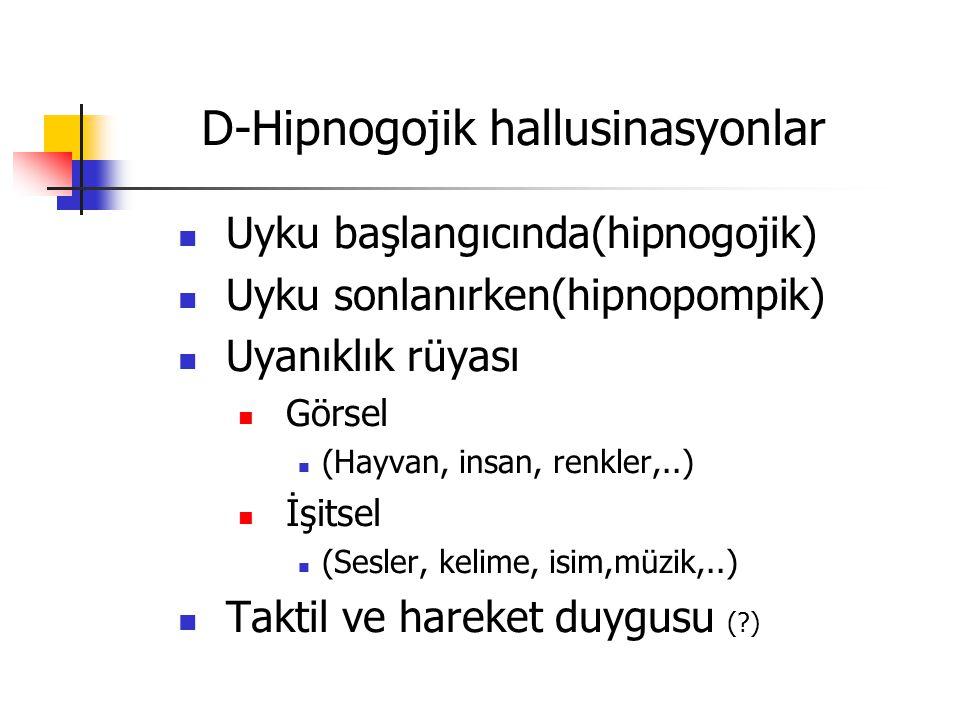D-Hipnogojik hallusinasyonlar Uyku başlangıcında(hipnogojik) Uyku sonlanırken(hipnopompik) Uyanıklık rüyası Görsel (Hayvan, insan, renkler,..) İşitsel