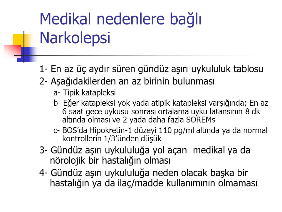 Medikal nedenlere bağlı Narkolepsi 1- En az üç aydır süren gündüz aşırı uykululuk tablosu 2- Aşağıdakilerden an az birinin bulunması a- Tipik kataplek