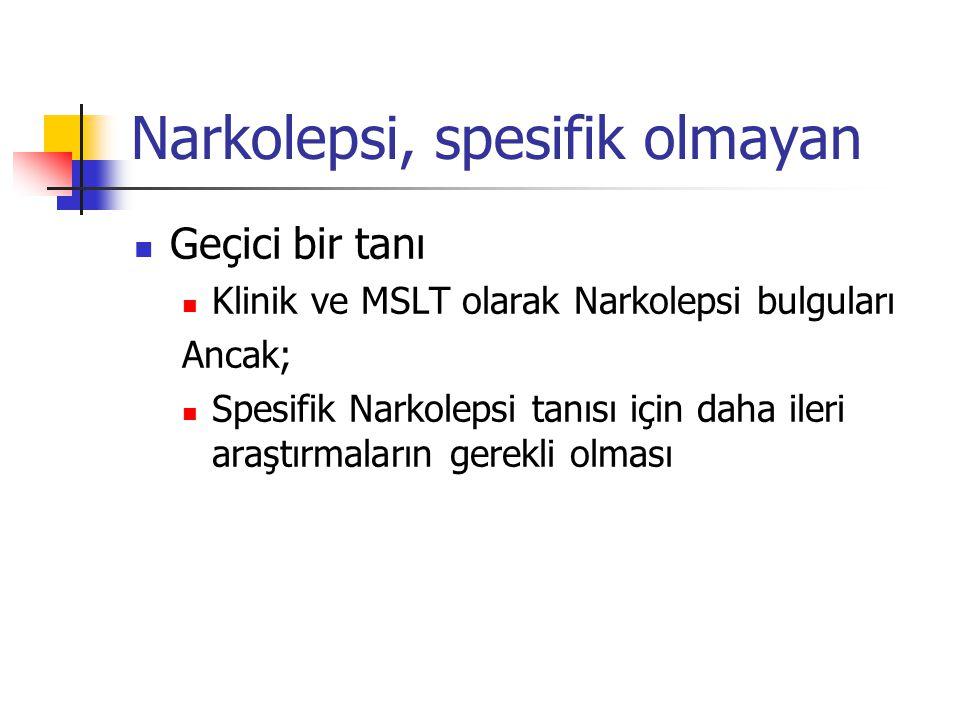 Narkolepsi, spesifik olmayan Geçici bir tanı Klinik ve MSLT olarak Narkolepsi bulguları Ancak; Spesifik Narkolepsi tanısı için daha ileri araştırmalar