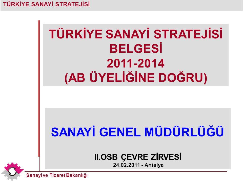 TÜRKİYE SANAYİ STRATEJİSİ Sanayi ve Ticaret Bakanlığı TÜRKİYE SANAYİ STRATEJİSİ BELGESİ 2011-2014 (AB ÜYELİĞİNE DOĞRU) SANAYİ GENEL MÜDÜRLÜĞÜ II.OSB ÇEVRE ZİRVESİ 24.02.2011 - Antalya
