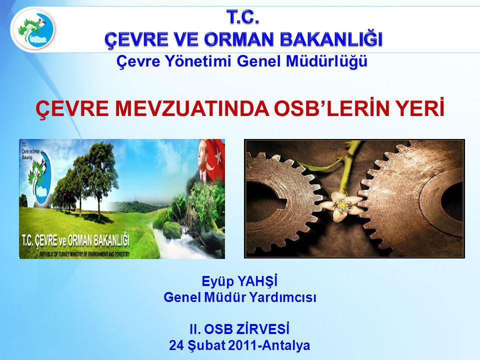 Eyüp YAHŞİ Genel Müdür Yardımcısı II. OSB ZİRVESİ 24 Şubat 2011-Antalya ÇEVRE MEVZUATINDA OSB'LERİN YERİ Çevre Yönetimi Genel Müdürlüğü