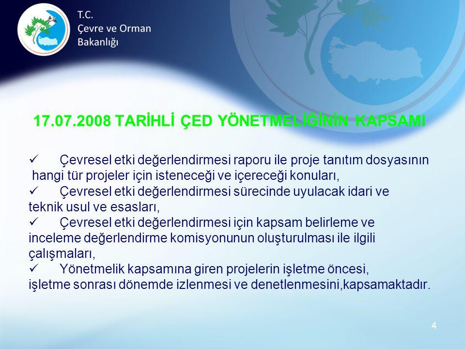 4 17.07.2008 TARİHLİ ÇED YÖNETMELİĞİNİN KAPSAMI Çevresel etki değerlendirmesi raporu ile proje tanıtım dosyasının hangi tür projeler için isteneceği ve içereceği konuları, Çevresel etki değerlendirmesi sürecinde uyulacak idari ve teknik usul ve esasları, Çevresel etki değerlendirmesi için kapsam belirleme ve inceleme değerlendirme komisyonunun oluşturulması ile ilgili çalışmaları, Yönetmelik kapsamına giren projelerin işletme öncesi, işletme sonrası dönemde izlenmesi ve denetlenmesini,kapsamaktadır.