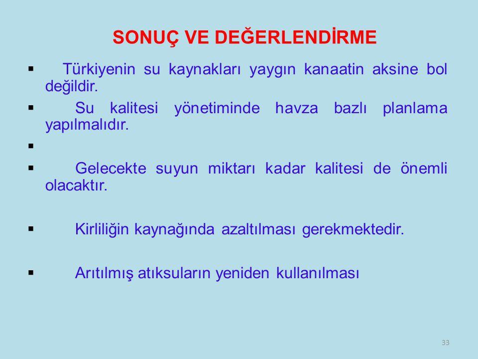 33 SONUÇ VE DEĞERLENDİRME  Türkiyenin su kaynakları yaygın kanaatin aksine bol değildir.  Su kalitesi yönetiminde havza bazlı planlama yapılmalıdır.