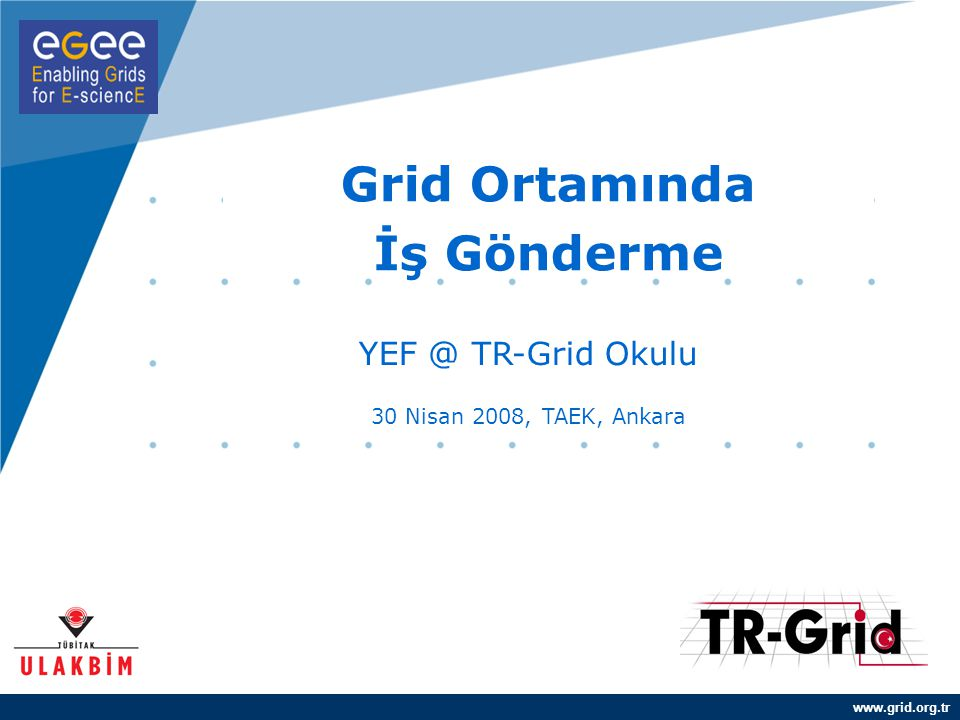 www.grid.org.tr Grid Ortamında İş Gönderme YEF @ TR-Grid Okulu 30 Nisan 2008, TAEK, Ankara