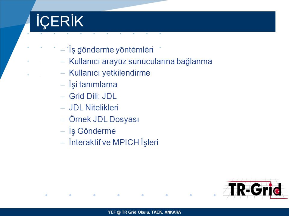 YEF @ TR-Grid Okulu, TAEK, ANKARA Grid Dünyasının Dili: JDL –Job Description Language (JDL) – Condor ClassAd dili standardında geliştirilmiştir.