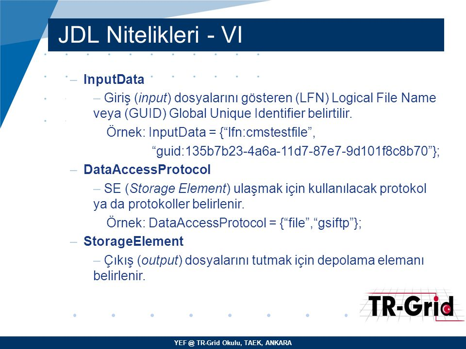 YEF @ TR-Grid Okulu, TAEK, ANKARA JDL Nitelikleri - VI –InputData – Giriş (input) dosyalarını gösteren (LFN) Logical File Name veya (GUID) Global Unique Identifier belirtilir.
