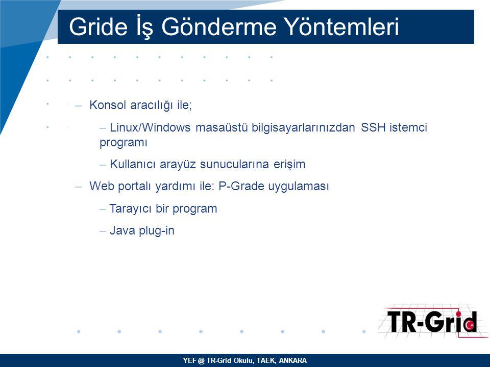 YEF @ TR-Grid Okulu, TAEK, ANKARA Gride İş Gönderme Yöntemleri –Konsol aracılığı ile; – Linux/Windows masaüstü bilgisayarlarınızdan SSH istemci programı – Kullanıcı arayüz sunucularına erişim –Web portalı yardımı ile: P-Grade uygulaması – Tarayıcı bir program – Java plug-in
