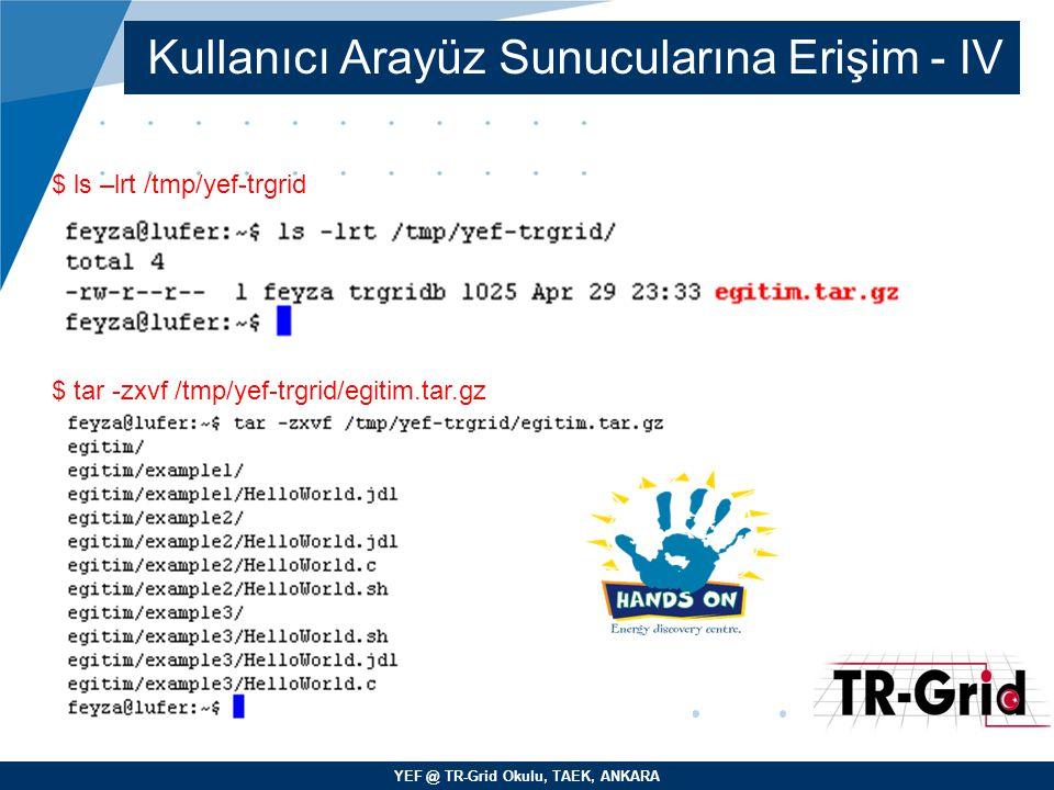 YEF @ TR-Grid Okulu, TAEK, ANKARA Kullanıcı Arayüz Sunucularına Erişim - IV $ ls –lrt /tmp/yef-trgrid $ tar -zxvf /tmp/yef-trgrid/egitim.tar.gz