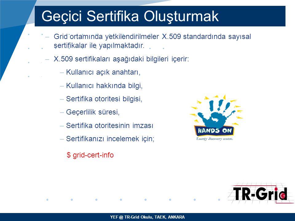 YEF @ TR-Grid Okulu, TAEK, ANKARA Geçici Sertifika Oluşturmak –Grid ortamında yetkilendirilmeler X.509 standardında sayısal sertifikalar ile yapılmaktadır.