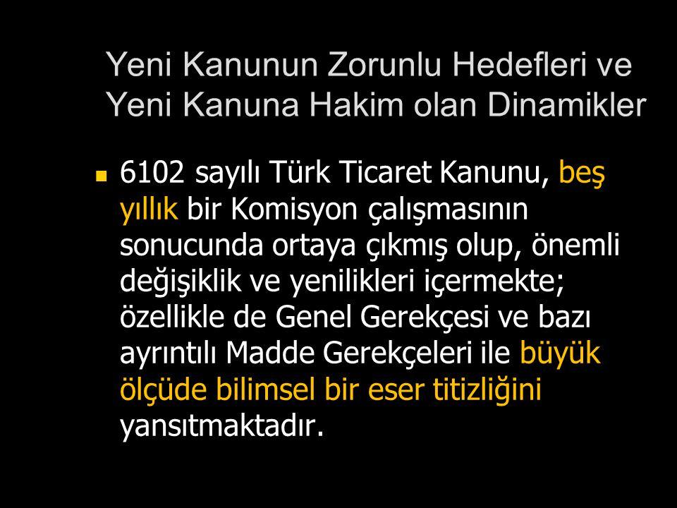 Yeni Kanunun Zorunlu Hedefleri ve Yeni Kanuna Hakim olan Dinamikler 6102 sayılı Türk Ticaret Kanunu, beş yıllık bir Komisyon çalışmasının sonucunda or