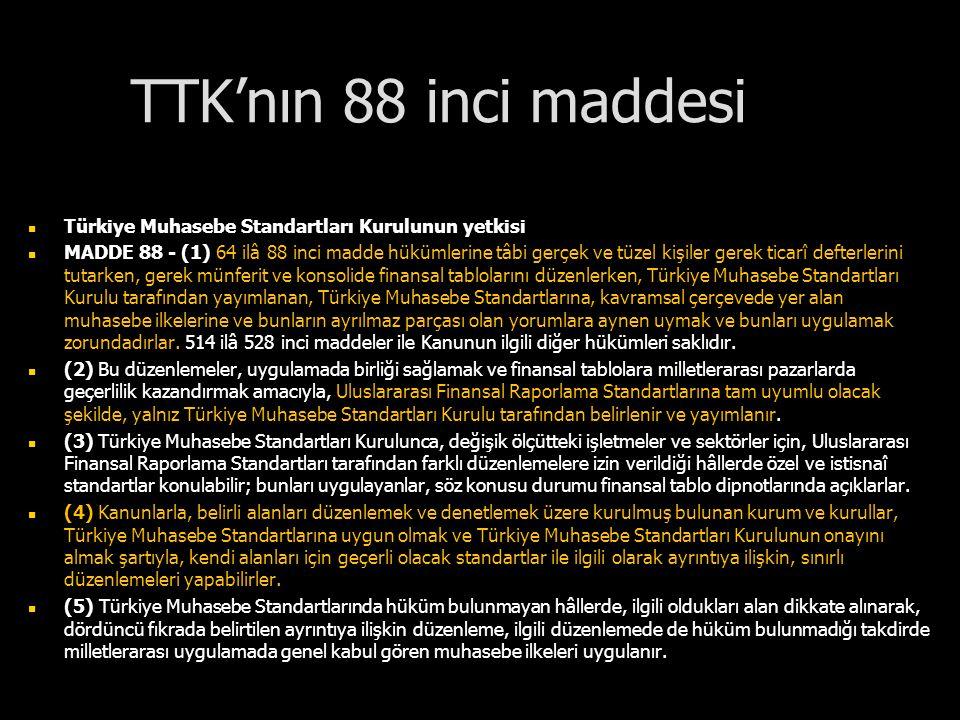 TTK'nın 88 inci maddesi Türkiye Muhasebe Standartları Kurulunun yetkisi MADDE 88 - (1) 64 ilâ 88 inci madde hükümlerine tâbi gerçek ve tüzel kişiler g