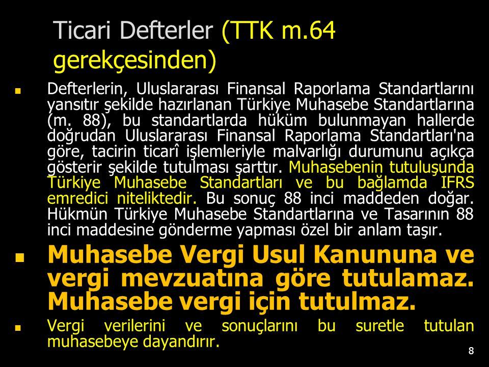 Ticari Defterler (TTK m.64 gerekçesinden) Defterlerin, Uluslararası Finansal Raporlama Standartlarını yansıtır şekilde hazırlanan Türkiye Muhasebe Sta