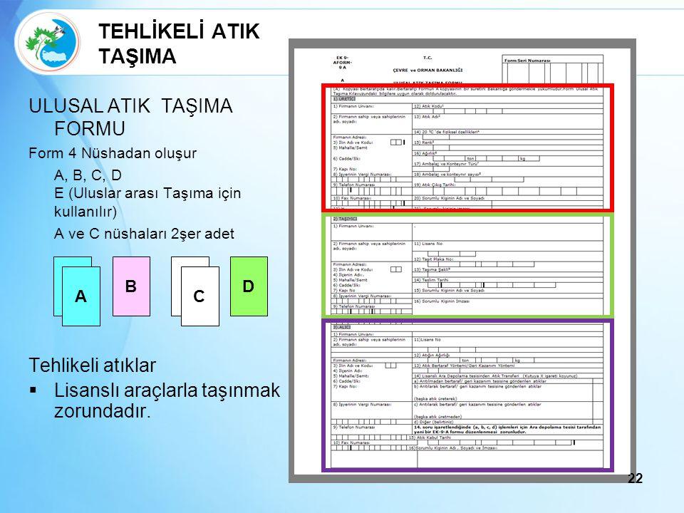 22 TEHLİKELİ ATIK TAŞIMA ULUSAL ATIK TAŞIMA FORMU Form 4 Nüshadan oluşur A, B, C, D E (Uluslar arası Taşıma için kullanılır) A ve C nüshaları 2şer ade