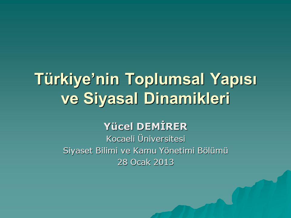 Türkiye'nin Toplumsal Yapısı ve Siyasal Dinamikleri Yücel DEMİRER Kocaeli Üniversitesi Siyaset Bilimi ve Kamu Yönetimi Bölümü 28 Ocak 2013