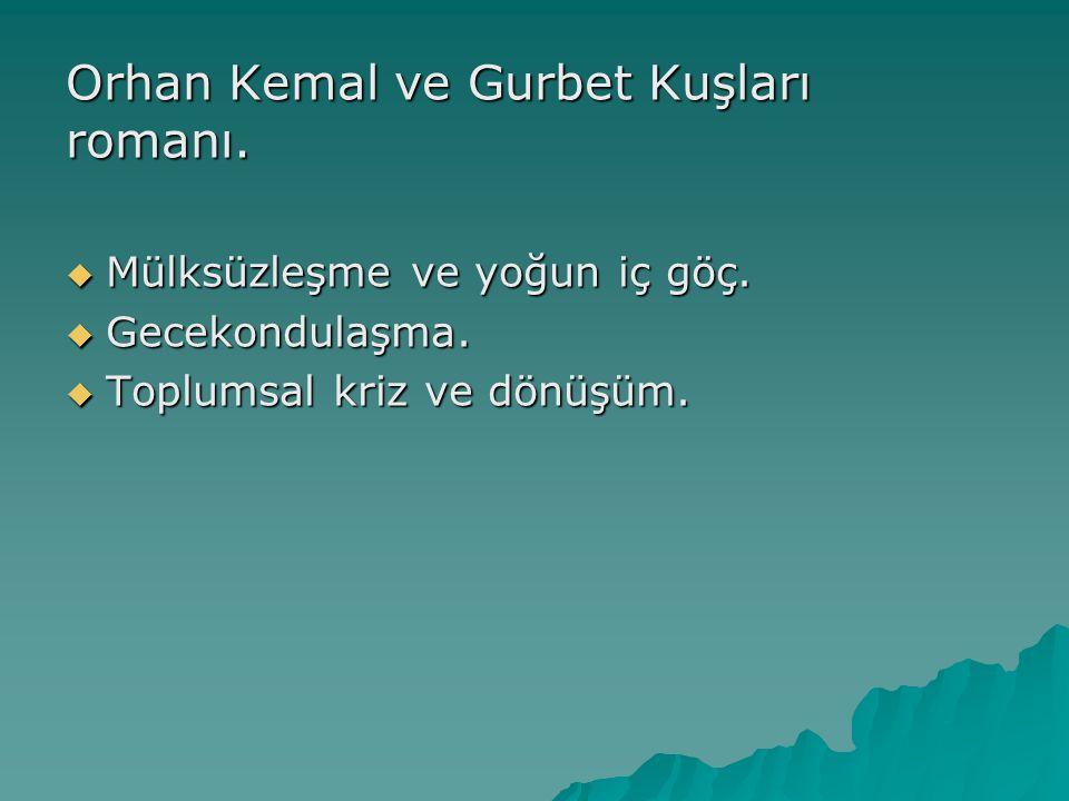 Orhan Kemal ve Gurbet Kuşları romanı.  Mülksüzleşme ve yoğun iç göç.  Gecekondulaşma.  Toplumsal kriz ve dönüşüm.