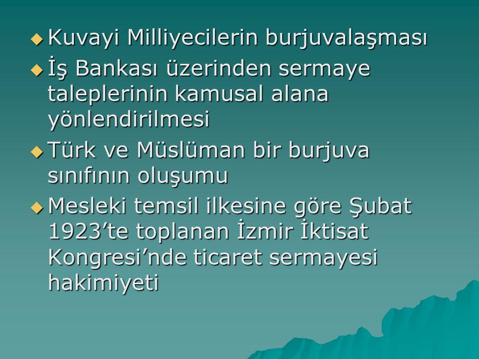  Kuvayi Milliyecilerin burjuvalaşması  İş Bankası üzerinden sermaye taleplerinin kamusal alana yönlendirilmesi  Türk ve Müslüman bir burjuva sınıfı