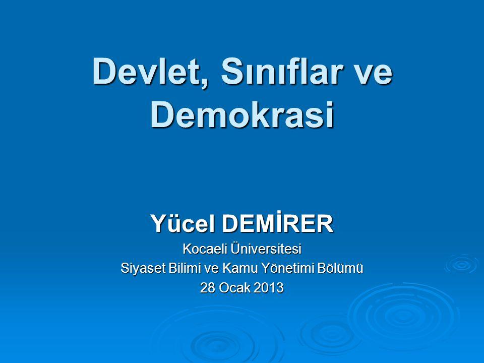 Devlet, Sınıflar ve Demokrasi Yücel DEMİRER Kocaeli Üniversitesi Siyaset Bilimi ve Kamu Yönetimi Bölümü 28 Ocak 2013