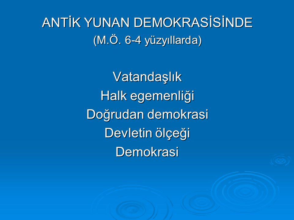 ANTİK YUNAN DEMOKRASİSİNDE (M.Ö. 6-4 yüzyıllarda) Vatandaşlık Halk egemenliği Doğrudan demokrasi Devletin ölçeği Demokrasi