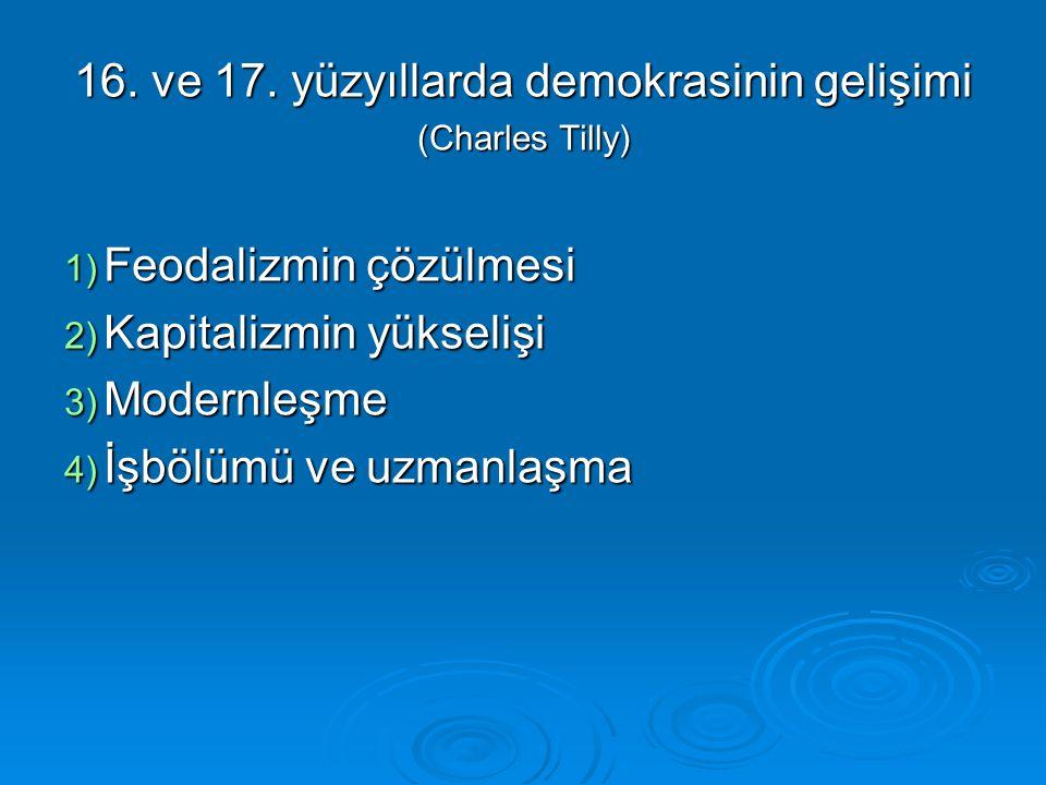 16. ve 17. yüzyıllarda demokrasinin gelişimi (Charles Tilly) 1) Feodalizmin çözülmesi 2) Kapitalizmin yükselişi 3) Modernleşme 4) İşbölümü ve uzmanlaş