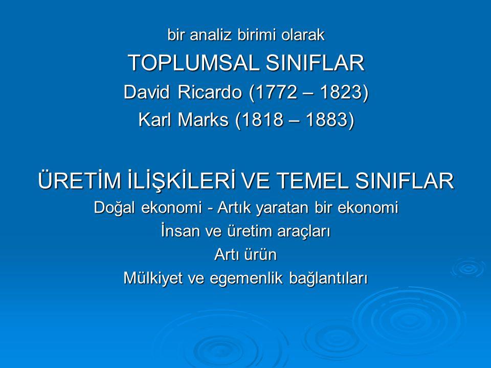 bir analiz birimi olarak TOPLUMSAL SINIFLAR David Ricardo (1772 – 1823) Karl Marks (1818 – 1883) ÜRETİM İLİŞKİLERİ VE TEMEL SINIFLAR Doğal ekonomi - A