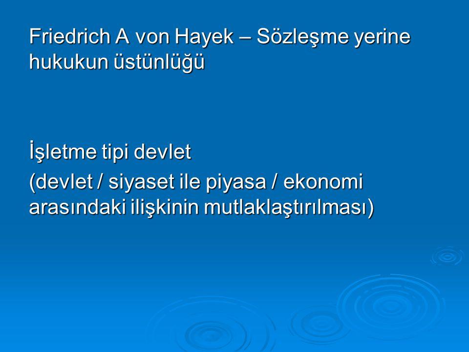 Friedrich A von Hayek – Sözleşme yerine hukukun üstünlüğü İşletme tipi devlet (devlet / siyaset ile piyasa / ekonomi arasındaki ilişkinin mutlaklaştır