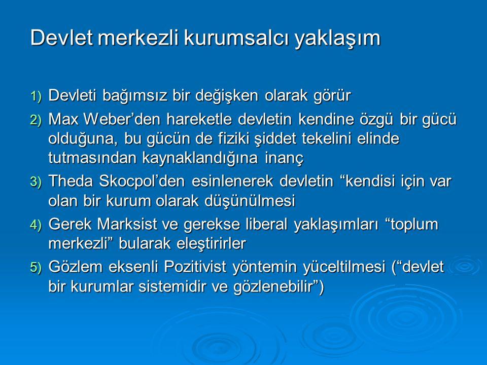 Devlet merkezli kurumsalcı yaklaşım 1) Devleti bağımsız bir değişken olarak görür 2) Max Weber'den hareketle devletin kendine özgü bir gücü olduğuna,