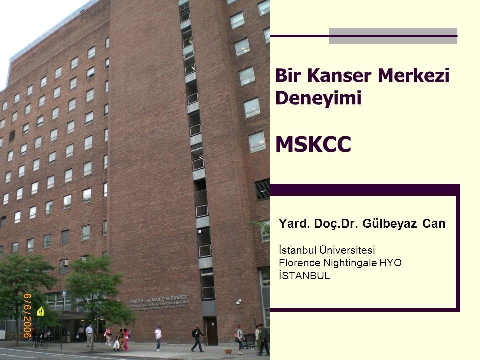 Bir Kanser Merkezi Deneyimi MSKCC Yard. Doç.Dr. Gülbeyaz Can İstanbul Üniversitesi Florence Nightingale HYO İSTANBUL
