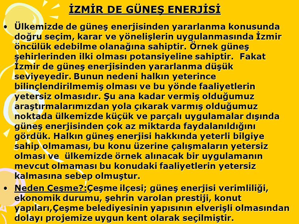 İZMİR DE GÜNEŞ ENERJİSİ Ülkemizde de güneş enerjisinden yararlanma konusunda doğru seçim, karar ve yönelişlerin uygulanmasında İzmir öncülük edebilme olanağına sahiptir.
