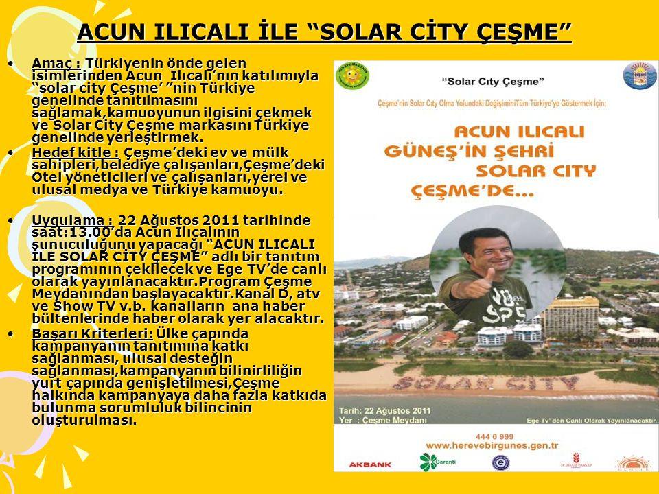 ACUN ILICALI İLE SOLAR CİTY ÇEŞME Amaç : Türkiyenin önde gelen isimlerinden Acun Ilıcalı'nın katılımıyla solar city Çeşme' nin Türkiye genelinde tanıtılmasını sağlamak,kamuoyunun ilgisini çekmek ve Solar City Çeşme markasını Türkiye genelinde yerleştirmek.Amaç : Türkiyenin önde gelen isimlerinden Acun Ilıcalı'nın katılımıyla solar city Çeşme' nin Türkiye genelinde tanıtılmasını sağlamak,kamuoyunun ilgisini çekmek ve Solar City Çeşme markasını Türkiye genelinde yerleştirmek.