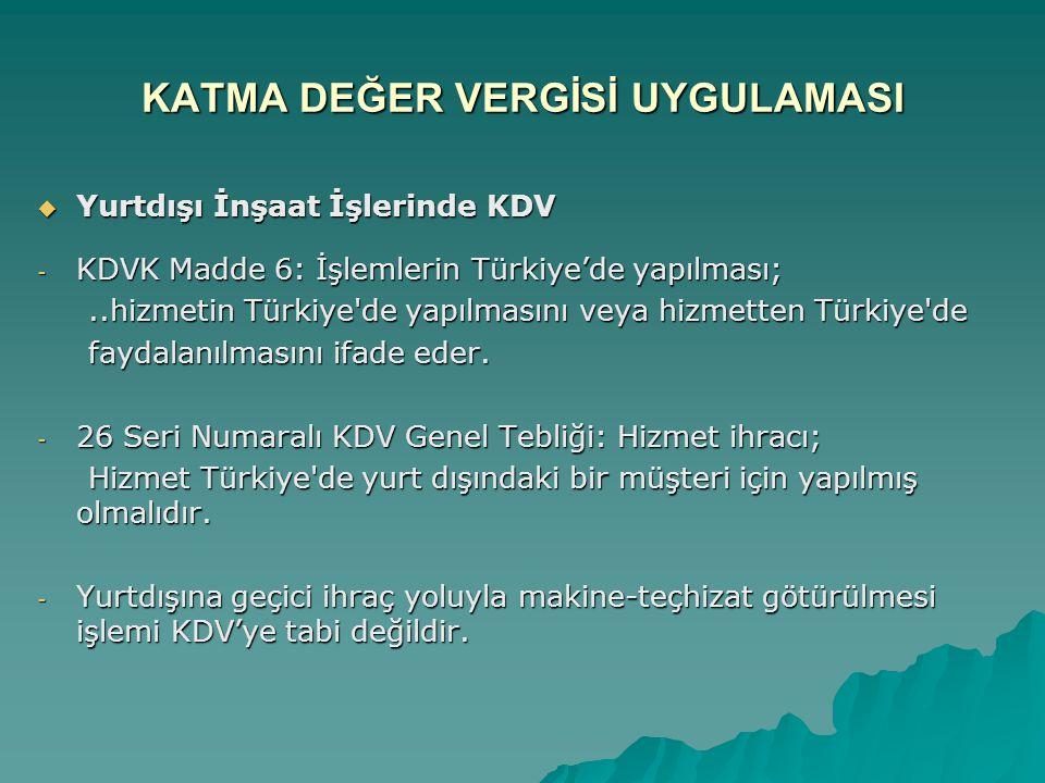 KATMA DEĞER VERGİSİ UYGULAMASI  Yurtdışı İnşaat İşlerinde KDV - KDVK Madde 6: İşlemlerin Türkiye'de yapılması;..hizmetin Türkiye'de yapılmasını veya