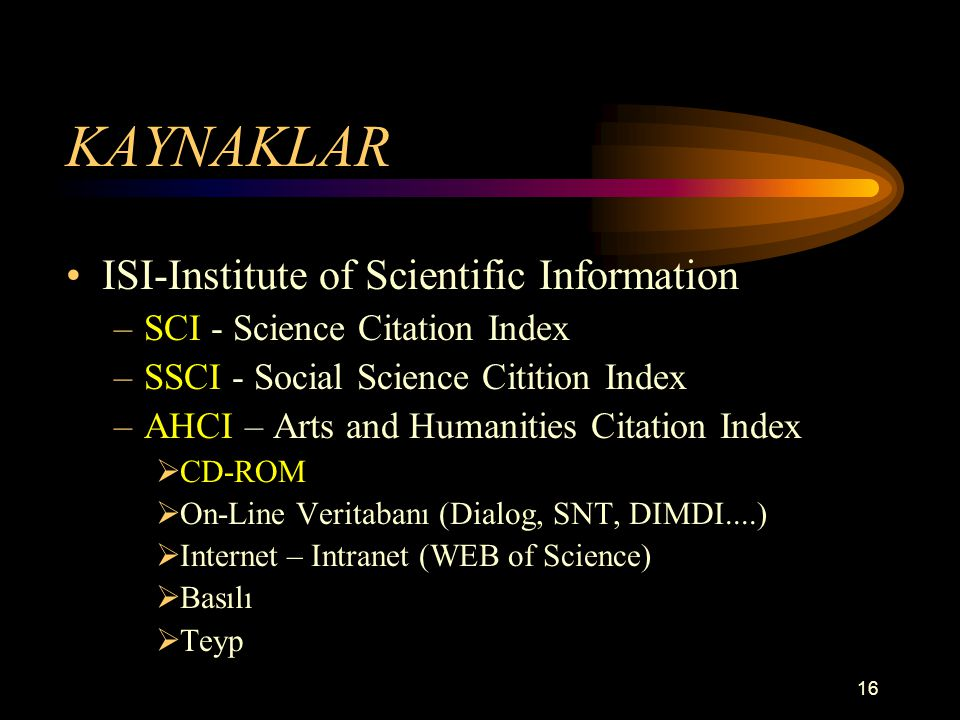 16 KAYNAKLAR ISI-Institute of Scientific Information –SCI - Science Citation Index –SSCI - Social Science Citition Index –AHCI – Arts and Humanities Citation Index  CD-ROM  On-Line Veritabanı (Dialog, SNT, DIMDI....)  Internet – Intranet (WEB of Science)  Basılı  Teyp