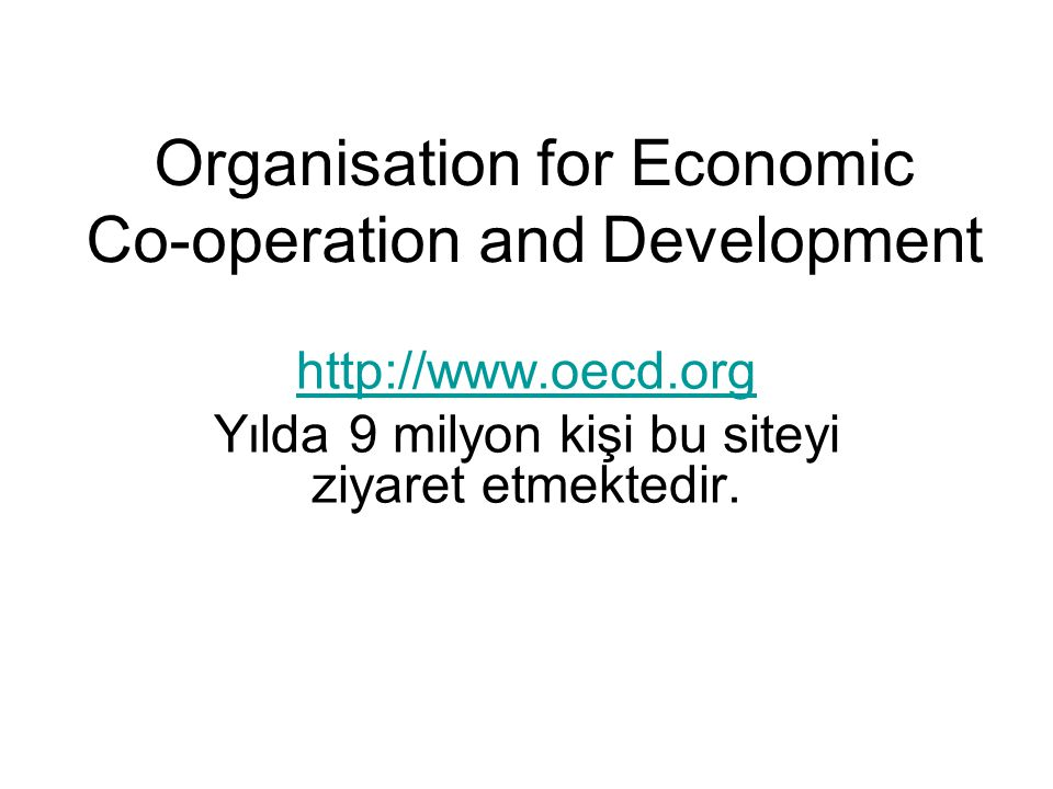 Organisation for Economic Co-operation and Development http://www.oecd.org Yılda 9 milyon kişi bu siteyi ziyaret etmektedir.