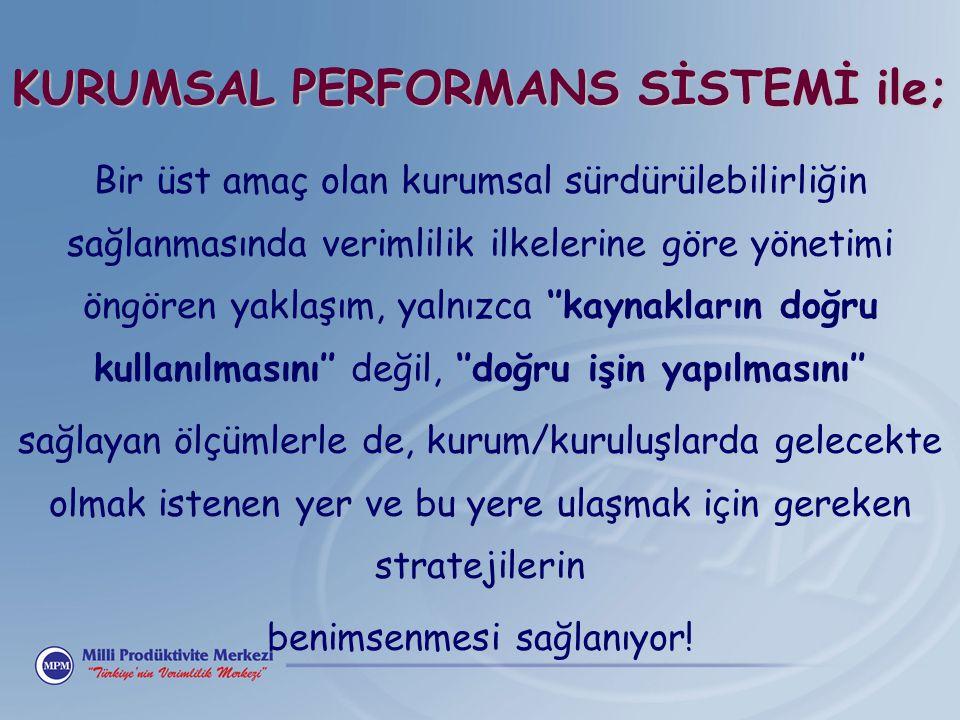 KURUMSAL PERFORMANS SİSTEMİ ile; Bir üst amaç olan kurumsal sürdürülebilirliğin sağlanmasında verimlilik ilkelerine göre yönetimi öngören yaklaşım, ya
