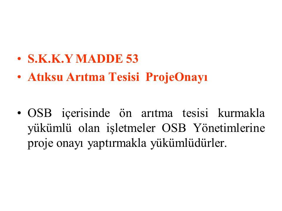 S.K.K.Y MADDE 53 Atıksu Arıtma Tesisi ProjeOnayı OSB içerisinde ön arıtma tesisi kurmakla yükümlü olan işletmeler OSB Yönetimlerine proje onayı yaptırmakla yükümlüdürler.