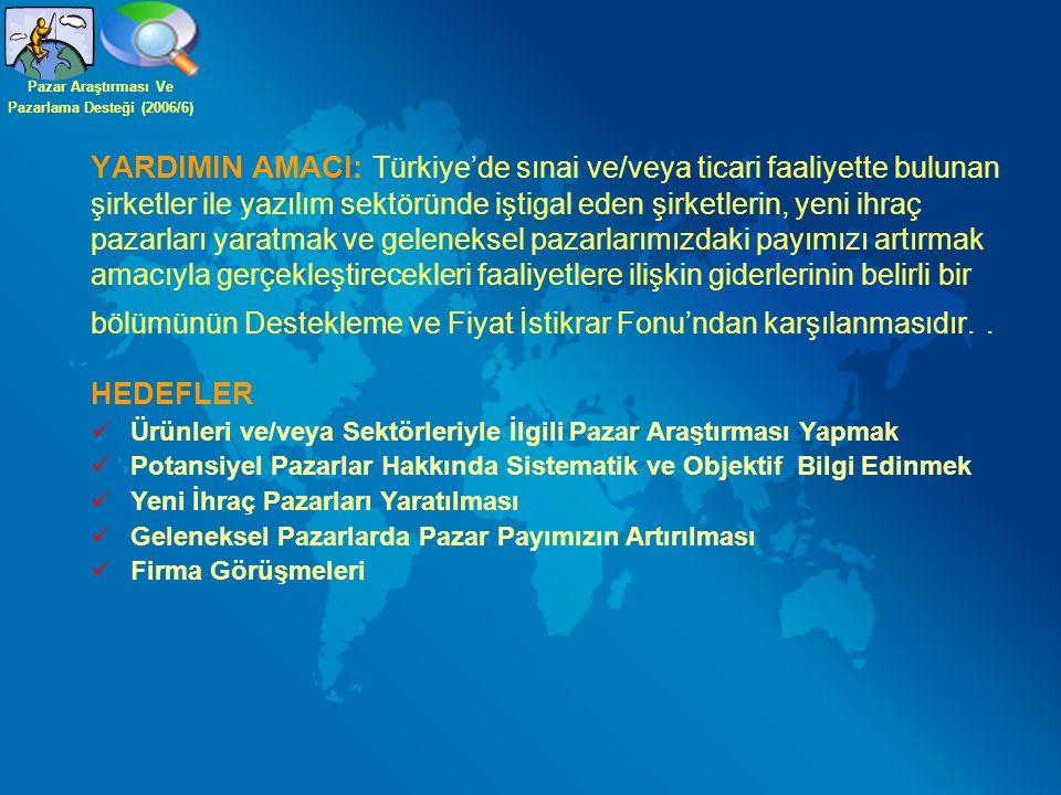YARDIMIN AMACI: Türkiye'de sınai ve/veya ticari faaliyette bulunan şirketler ile yazılım sektöründe iştigal eden şirketlerin, yeni ihraç pazarları yaratmak ve geleneksel pazarlarımızdaki payımızı artırmak amacıyla gerçekleştirecekleri faaliyetlere ilişkin giderlerinin belirli bir bölümünün Destekleme ve Fiyat İstikrar Fonu'ndan karşılanmasıdır..