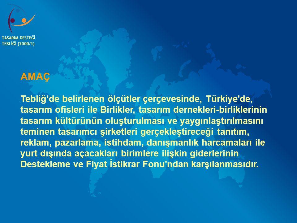 TASARIM DESTEĞİ TEBLİĞİ (2000/1) AMAÇ Tebliğ'de belirlenen ölçütler çerçevesinde, Türkiye'de, tasarım ofisleri ile Birlikler, tasarım dernekleri-birli