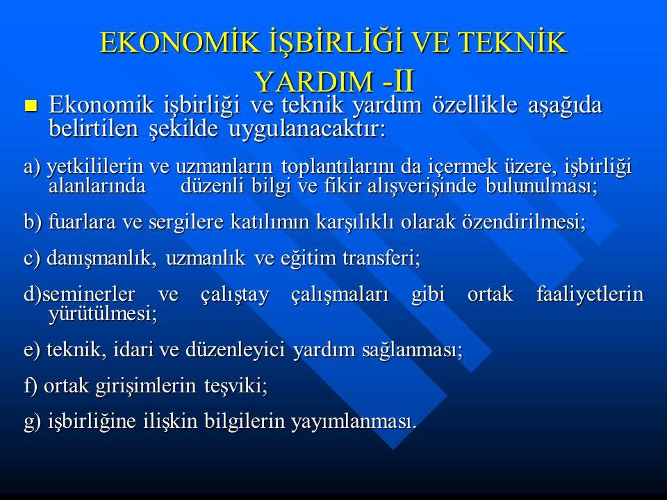 EKONOMİK İŞBİRLİĞİ VE TEKNİK YARDIM -II Ekonomik işbirliği ve teknik yardım özellikle aşağıda belirtilen şekilde uygulanacaktır: Ekonomik işbirliği ve teknik yardım özellikle aşağıda belirtilen şekilde uygulanacaktır: a) yetkililerin ve uzmanların toplantılarını da içermek üzere, işbirliği alanlarında düzenli bilgi ve fikir alışverişinde bulunulması; b) fuarlara ve sergilere katılımın karşılıklı olarak özendirilmesi; c) danışmanlık, uzmanlık ve eğitim transferi; d)seminerler ve çalıştay çalışmaları gibi ortak faaliyetlerin yürütülmesi; e) teknik, idari ve düzenleyici yardım sağlanması; f) ortak girişimlerin teşviki; g) işbirliğine ilişkin bilgilerin yayımlanması.