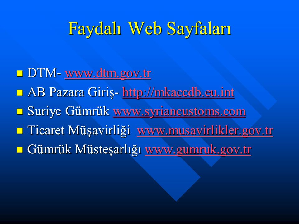Faydalı Web Sayfaları DTM- www.dtm.gov.tr DTM- www.dtm.gov.trwww.dtm.gov.tr AB Pazara Giriş- http://mkaccdb.eu.int AB Pazara Giriş- http://mkaccdb.eu.inthttp://mkaccdb.eu.int Suriye Gümrük www.syriancustoms.com Suriye Gümrük www.syriancustoms.comwww.syriancustoms.com Ticaret Müşavirliği www.musavirlikler.gov.tr Ticaret Müşavirliği www.musavirlikler.gov.trwww.musavirlikler.gov.tr Gümrük Müsteşarlığı www.gumruk.gov.tr Gümrük Müsteşarlığı www.gumruk.gov.trwww.gumruk.gov.tr