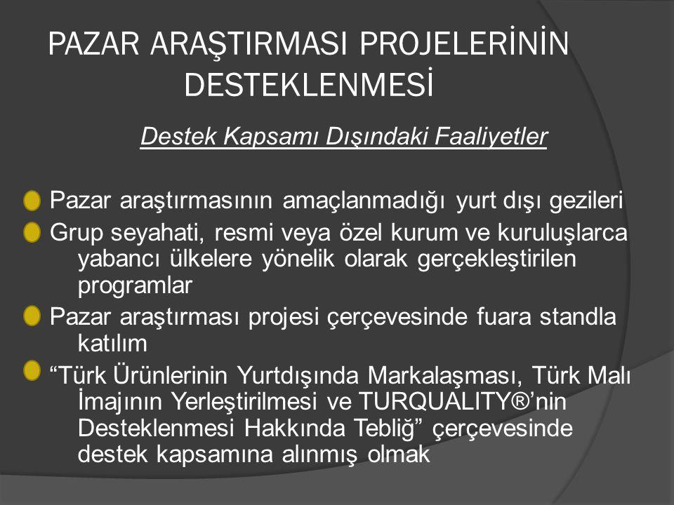 PAZAR ARAŞTIRMASI PROJELERİNİN DESTEKLENMESİ Destek Kapsamı Dışındaki Faaliyetler Pazar araştırmasının amaçlanmadığı yurt dışı gezileri Grup seyahati, resmi veya özel kurum ve kuruluşlarca yabancı ülkelere yönelik olarak gerçekleştirilen programlar Pazar araştırması projesi çerçevesinde fuara standla katılım Türk Ürünlerinin Yurtdışında Markalaşması, Türk Malı İmajının Yerleştirilmesi ve TURQUALITY®'nin Desteklenmesi Hakkında Tebliğ çerçevesinde destek kapsamına alınmış olmak