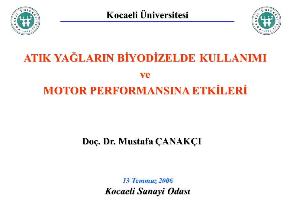 Kocaeli Üniversitesi ATIK YAĞLARIN BİYODİZELDE KULLANIMI ve MOTOR PERFORMANSINA ETKİLERİ Doç. Dr. Mustafa ÇANAKÇI 13 Temmuz 2006 Kocaeli Sanayi Odası