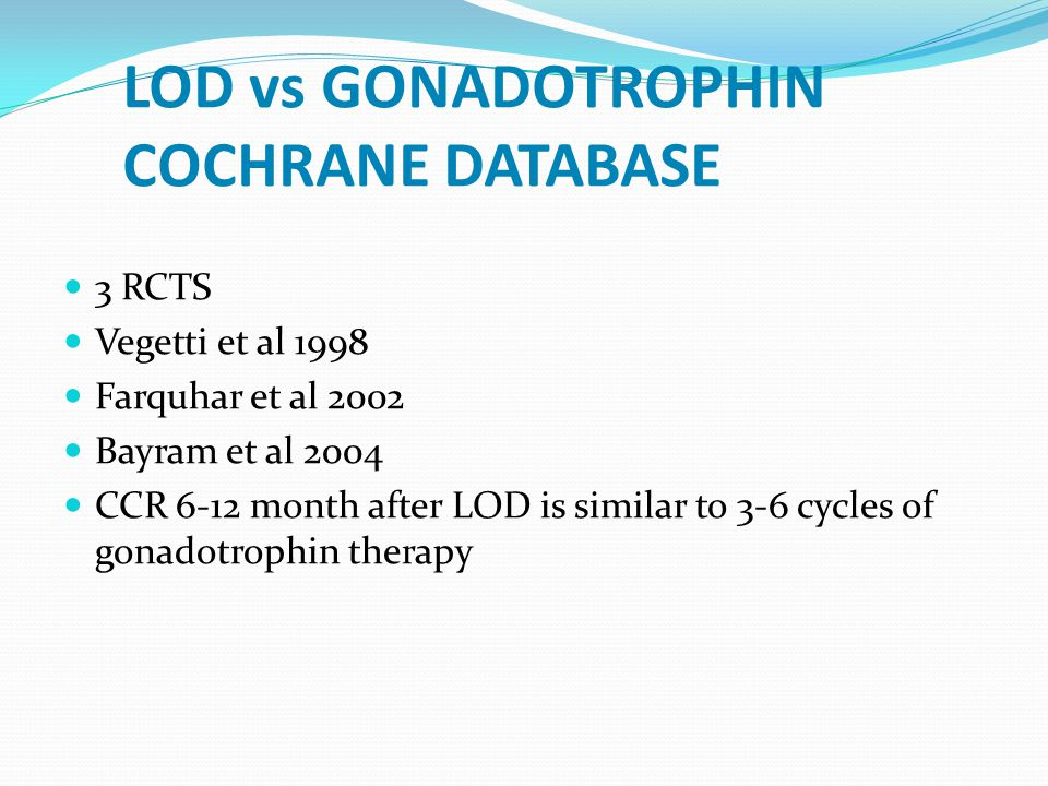 LOD vs GONADOTROPHIN COCHRANE DATABASE 3 RCTS Vegetti et al 1998 Farquhar et al 2002 Bayram et al 2004 CCR 6-12 month after LOD is similar to 3-6 cycles of gonadotrophin therapy