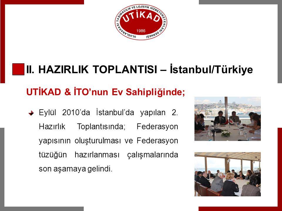 II. HAZIRLIK TOPLANTISI – İstanbul/Türkiye UTİKAD & İTO'nun Ev Sahipliğinde; Eylül 2010'da İstanbul'da yapılan 2. Hazırlık Toplantısında; Federasyon y