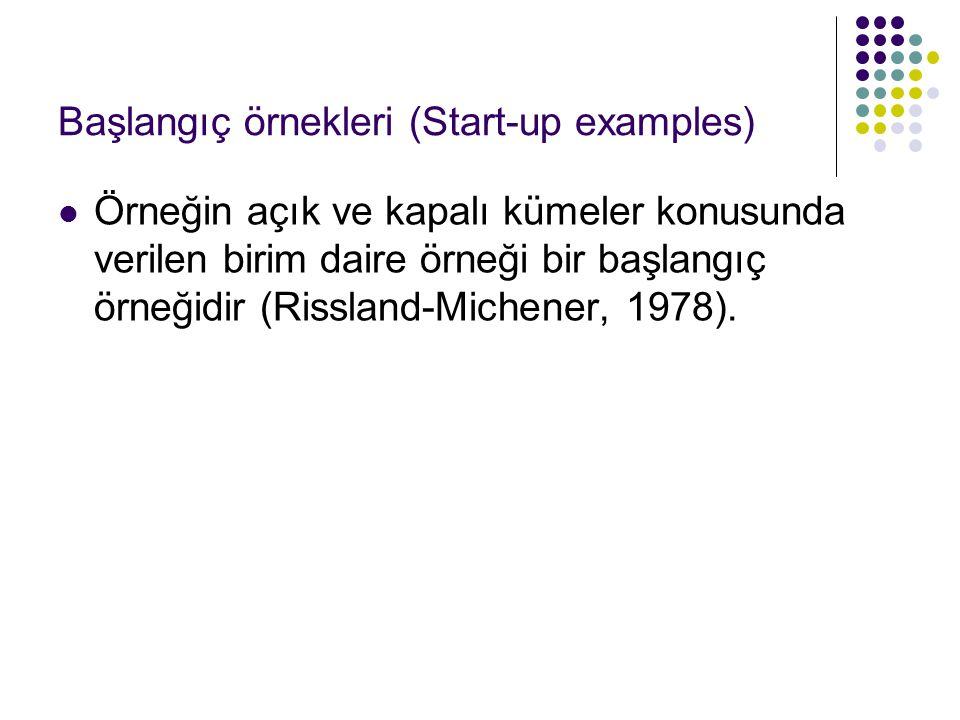 Başlangıç örnekleri (Start-up examples) Örneğin açık ve kapalı kümeler konusunda verilen birim daire örneği bir başlangıç örneğidir (Rissland-Michener