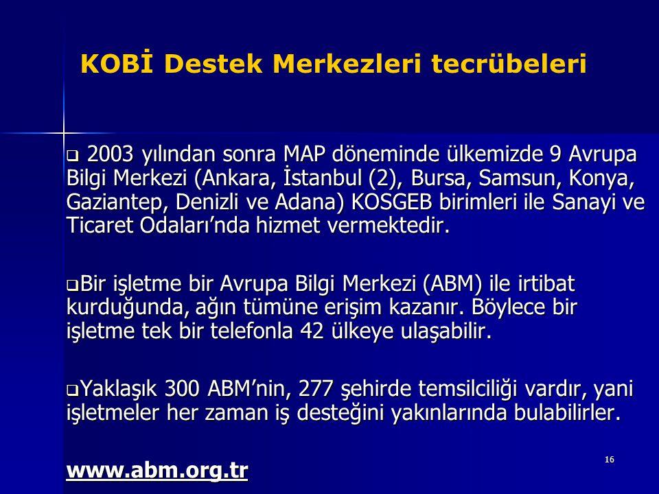 16 KOBİ Destek Merkezleri tecrübeleri  2003 yılından sonra MAP döneminde ülkemizde 9 Avrupa Bilgi Merkezi (Ankara, İstanbul (2), Bursa, Samsun, Konya