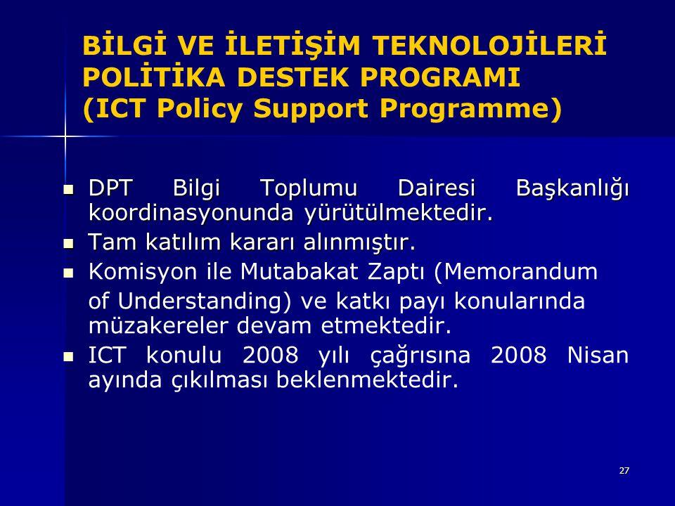 27 BİLGİ VE İLETİŞİM TEKNOLOJİLERİ POLİTİKA DESTEK PROGRAMI (ICT Policy Support Programme) DPT Bilgi Toplumu Dairesi Başkanlığı koordinasyonunda yürüt