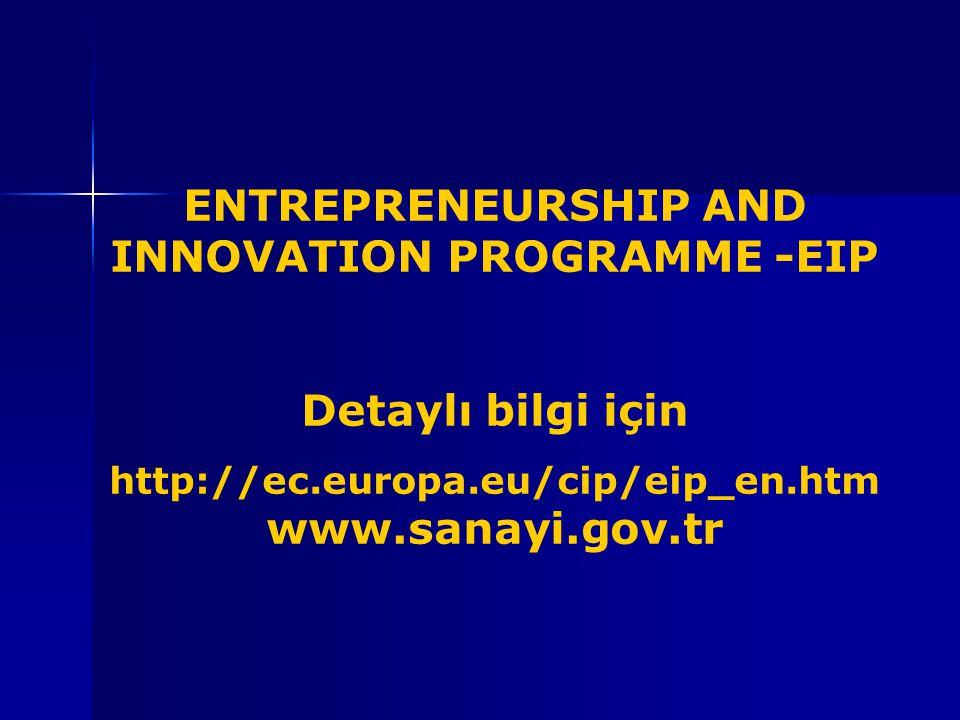 ENTREPRENEURSHIP AND INNOVATION PROGRAMME -EIP Detaylı bilgi için http://ec.europa.eu/cip/eip_en.htm www.sanayi.gov.tr