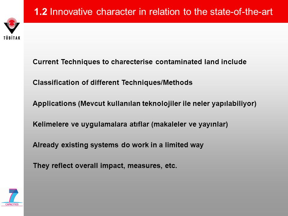 1.2 Innovative character in relation to the state-of-the-art Current Techniques to charecterise contaminated land include Classification of different Techniques/Methods Applications (Mevcut kullanılan teknolojiler ile neler yapılabiliyor) Kelimelere ve uygulamalara atıflar (makaleler ve yayınlar) Already existing systems do work in a limited way They reflect overall impact, measures, etc.