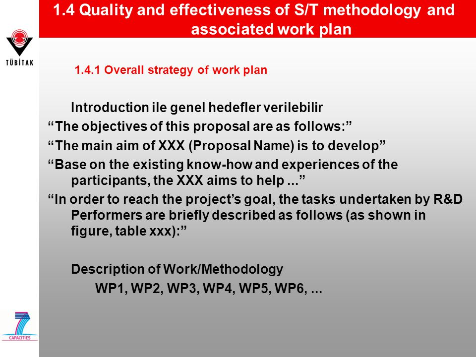 1.4 Quality and effectiveness of S/T methodology and associated work plan 1.4.1 Overall strategy of work plan Introduction ile genel hedefler verilebilir The objectives of this proposal are as follows: The main aim of XXX (Proposal Name) is to develop Base on the existing know-how and experiences of the participants, the XXX aims to help... In order to reach the project's goal, the tasks undertaken by R&D Performers are briefly described as follows (as shown in figure, table xxx): Description of Work/Methodology WP1, WP2, WP3, WP4, WP5, WP6,...
