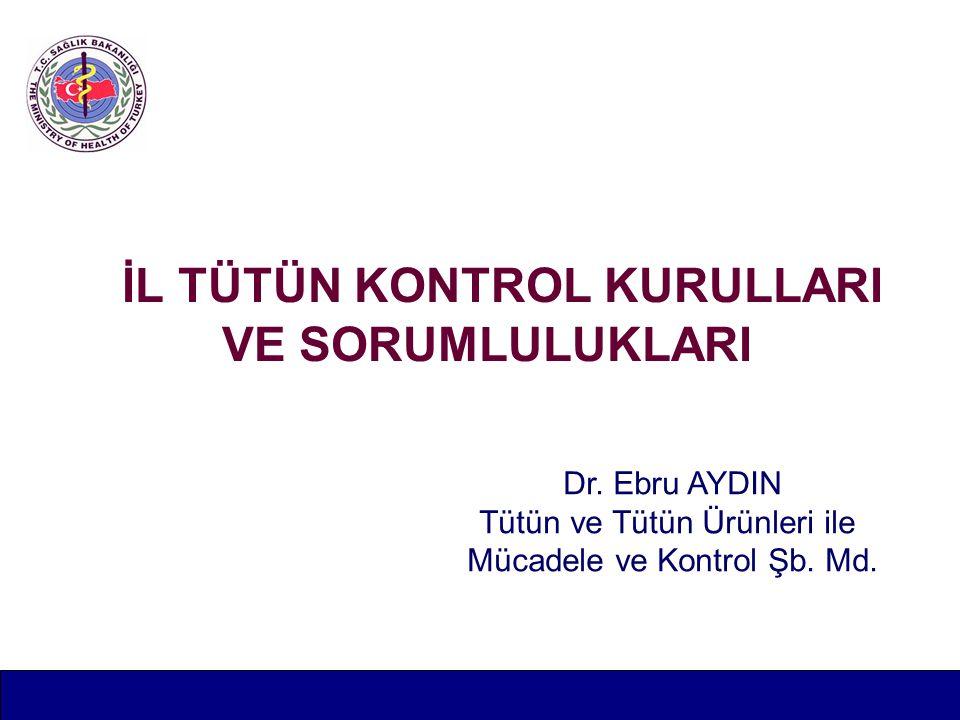 İL TÜTÜN KONTROL KURULLARI VE SORUMLULUKLARI Dr. Ebru AYDIN Tütün ve Tütün Ürünleri ile Mücadele ve Kontrol Şb. Md.
